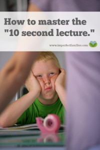 Lecturing rarely works to change our kids' behavior. If you want your child to learn, teach them using the 10-second lecture. Your kids do most of the talking, problem solving and making amends.