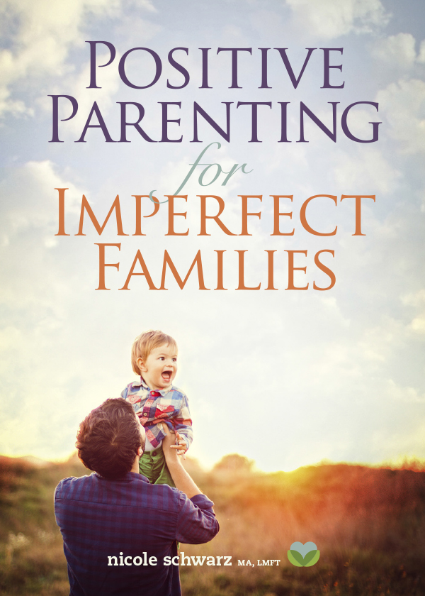 Positive Parenting for Imperfect Families, by Nicole Schwarz, MA, LMFT
